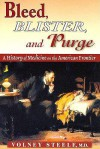 Bleed, Blister, and Purge: A History of Medicine on the American Frontier - Volney Steele