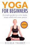 Yoga For Beginners: A Simple Guide To A Slim Body, Stress Relief And Inner Peace (Yoga, Yoga for Beginners, Stress Relief, Weight Loss, Excerise) - Douglas Barney, Nicole Talbot