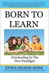 Born to Learn: Unschooling in the New Paradigm - Kytka Hilmar-Jezek