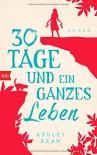 30 Tage und ein ganzes Leben: Roman - Ashley Ream, Alexandra Baisch