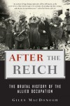 After the Reich: The Brutal History of the Allied Occupation - Giles MacDonogh