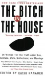 The Bitch in the House: 26 Women Tell the Truth About Sex, Solitude, Work, Motherhood, and Marriage - Cathi Hanauer, Hope Edelman, Kate Christensen, Karen Karbo, Natalie Kusz, E.S. Maduro, Veronica Chambers, Jen Marshall, Sarah Miller, Kerry Herlihy, Catherine Newman, Hazel McClay, Pam Houston, Jill Bialosky, Cynthia Kling, Hannah Pine, Kristin van Ogtrop, Laurie Abraham,