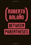 Between Parentheses: Essays, Articles and Speeches, 1998-2003 - Roberto Bolaño