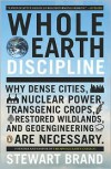 Whole Earth Discipline: Why Dense Cities, Nuclear Power, Transgenic Crops, RestoredWildlands, and Geoengineering Are Necessary - Stewart Brand