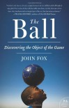 The Ball: Discovering the Object of the Game - John   Fox