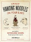 I'm Not Hanging Noodles on Your Ears and Other Intriguing Idioms From Around the World - Jag Bhalla