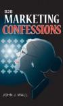 B2B Marketing Confessions - John J. Wall