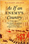 As If an Enemy's Country: The British Occupation of Boston and the Origins of Revolution - Richard Archer