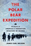 The Polar Bear Expedition: The Heroes of America's Forgotten Invasion of Russia, 1918-1919 - James Carl Nelson