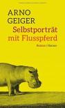 Selbstporträt mit Flusspferd: Roman - Arno Geiger
