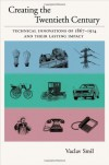 Creating the Twentieth Century: Technical Innovations of 1867-1914 and Their Lasting Impact - Vaclav Smil