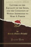 Letters on the Equality of the Sexes, and the Condition of Woman Addressed to Mary S. Parker (Classic Reprint) - Sarah Moore Grimke
