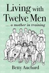Living with Twelve Men: a mother in training - Betty Auchard