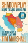 Shadowplay: Behind the Lines and Under Fire: The Inside Story of Europe's Last War - Tim Marshall