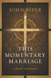 This Momentary Marriage: A Parable of Permanence - John Piper