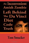 An Inconvenient Amish Zombie Left Behind The Da Vinci Diet Code Truth - Tom Smucker