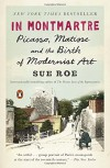 In Montmartre: Picasso, Matisse and the Birth of Modernist Art - Sue Roe