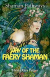 Shaman Pathways - Way of the Faery Shaman: The Book of Spells, Incantations, Meditations & Faery Magic - Flavia Kate Peters