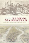 Taming Manhattan: Environmental Battles in the Antebellum City - Catherine McNeur