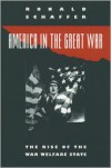 America in the Great War: The Rise of the War Welfare State - Ronald Schaffer