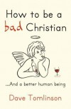 How to Be a Bad Christian-- And a Better Human Being - Dave Tomlinson