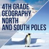 4th Grade Geography: North and South Poles: Fourth Grade Books Polar Regions for Kids (Children's Explore Polar Regions Books) - Baby Professor