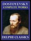 The Complete Works of Fyodor Dostoyevsky - Delphi Classics - Fyodor Dostoyevsky