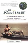 The Parrot's Lament, and Other True Tales of Animal Intrigue, Intelligence, and Ingenuity - Eugene Linden