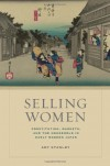Selling Women: Prostitution, Markets, and the Household in Early Modern Japan - Amy Stanley