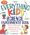 The Everything Kids' Science Experiments Book: Boil Ice, Float Water, Measure Gravity-Challenge the World Around You! - Tom Robinson