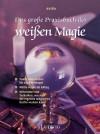 Das große Praxisbuch der weißen Magie. Vom Liebeszauber bis zur Geldmagie - Ansha