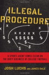 Illegal Procedure: A Sports Agent Comes Clean on the Dirty Business of College Football - Josh Luchs, Josh Luchs