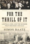 For the Thrill of It: Leopold, Loeb, and the Murder That Shocked Chicago - Simon Baatz