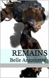 Remains (Remains Trilogy Book 1) - Belle Antoinette
