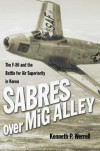 Sabres Over MIG Alley: The F-86 and the Battle for Air Superiority in Korea - Kenneth P. Werrell