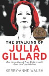 Stalking of Julia Gillard: How the Media and Team Rudd Brought Down the Prime Minister - Kerry-Anne Walsh