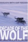 Decade of the Wolf: Returning The Wild To Yellowstone - Douglas Smith, Gary Ferguson