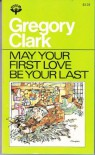 May your first love be your last: And other stories - Gregory Clark