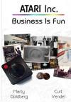 Atari Inc.: Business is Fun - Marty Goldberg, Curt Vendel