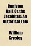 Coniston Hall, Or, the Jacobites; An Historical Tale - William Gresley