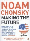 Making the Future: Occupations Interventions Empire And Resistance - Noam Chomsky