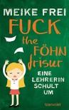 Fuck the Föhnfrisur: Eine Lehrerin schult um - Meike Frei