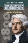 The Deadlocked Election of 1800: Jefferson, Burr, and the Union in the Balance - James Roger Sharp