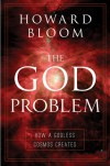 The God Problem: How a Godless Cosmos Creates - Howard Bloom