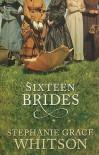 Sixteen Brides - Stephanie Grace Whitson