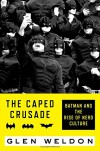 The Caped Crusade: Batman and the Rise of Nerd Culture - Glen Weldon