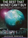 The Best That Money Can't Buy: Beyond Politics, Poverty, & War - Jacque Fresco