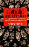 Catholic and Christian: An Explanation of Commonly Misunderstood Catholic Beliefs - Alan Schreck