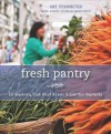 Fresh Pantry: Eat Seasonally, Cook Smart, & Learn to Love Your Vegetables - Amy Pennington