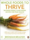 Whole Foods to Thrive: Nutrient-Dense, Plant-Based Recipes for Peak Health - Brendan Brazier
